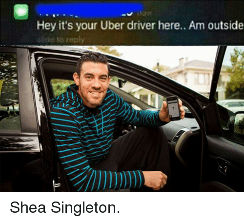 Uber, Uber Driver, and Dank Memes: Hey it's your Uber driver here.. Am outside  Gide to reply Shea Singleton.