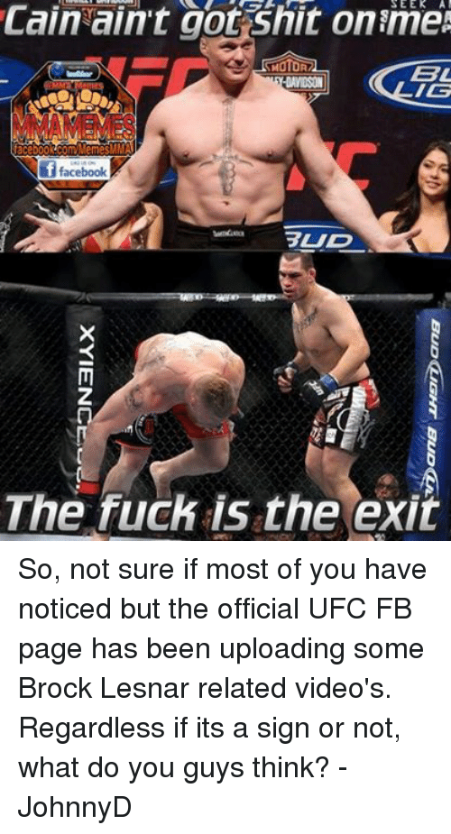 Facebook, Fucking, and Shit: Cain ain't got shit online  MOTOR  BL  -DAVIDSON  IG  facebook ComMemeSM  if facebook  BUD  The fuck is the exit So, not sure if most of you have noticed but the official UFC FB page has been uploading some Brock Lesnar related video's. Regardless if its a sign or not, what do you guys think? -JohnnyD