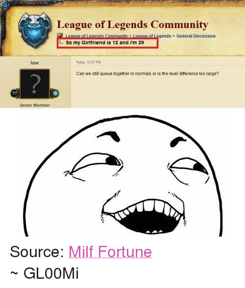 Community, League of Legends, and Milf: League of Legends Community  ds General Discussion  L So my Girlfriend is 12 and im 29  Today, 12:57  aw  Can we still queue together in normals or is the level diference too large?  Senior Member Source: Milf Fortune ~ GL00Mi