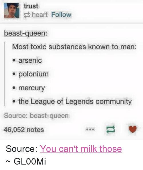 Community, League of Legends, and Queen: trust  heart Follow  beast-queen:  Most toxic substances known to man:  arsenic  polonium  mercury  the League of Legends community  Source: beast-queen  46,052 notes Source: You can't milk those ~ GL00Mi