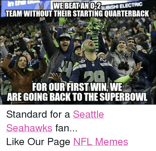 Meme, Memes, and Nfl: WE BEAT AN mesHIELECTAC  TEAM WITHOUT THEIR STARTING QUARTERBACK  FOR OUR FIRST WIN, WE  ARE GOING BACK TO THE SUPERBOWL Standard for a Seattle Seahawks fan... Like Our Page NFL Memes