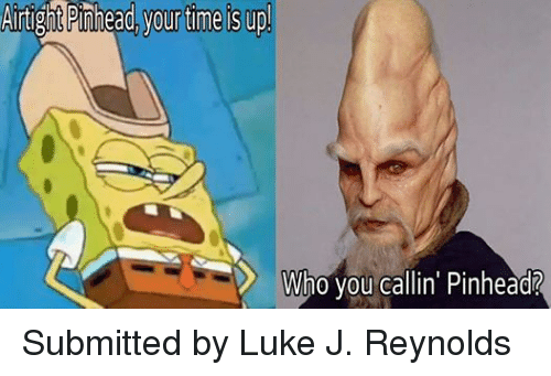 Facebook Submitted by Luke J Reynolds 3ddb56 artight pinhead yourtime is up! who you callin' pinhead? submitted