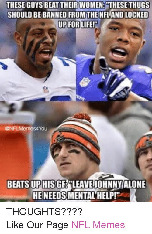 """Life, Meme, and Memes: THESE GUYS BEAT THEIR WOMEN: THESE THUGS  SHOULD BE BANNED FROM THE NFLANDLOCKED  UP FOR LIFE!""""  @NFLMemes4You  BEATS UPHISGF LEAVE jOHNNY ALONE  HE NEEDSMENTAL HELP! THOUGHTS???? Like Our Page NFL Memes"""