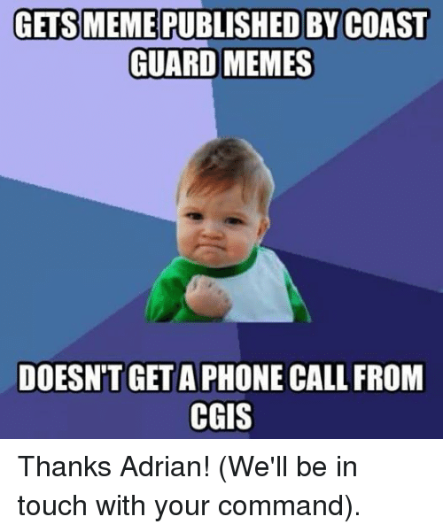 Meme, Memes, and Phone: GETS MEME PUBLISHED BY COAST  GUARD MEMES  DOESN'T GET A PHONE CALL FROM  CGIS Thanks Adrian! (We'll be in touch with your command).