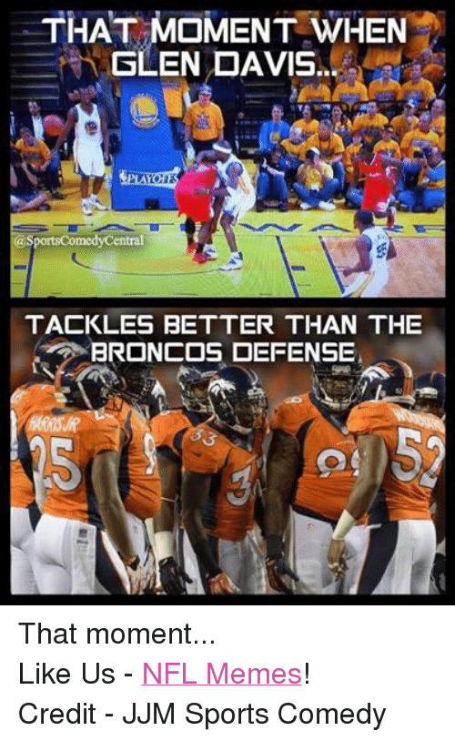Meme, Memes, and Nfl: THAT MOMENT WHEN  SLEN DAVIS  asportsComedyCentral  TACKLES BETTER THAN THE  BRONCOS DEFENSE That moment... Like Us - NFL Memes! Credit - JJM Sports Comedy