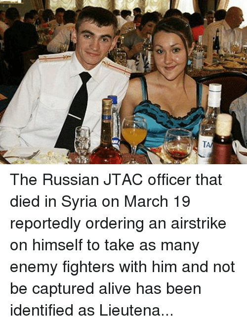 Alive, Drinking, and Radio: T The Russian JTAC officer that died in Syria on March 19 reportedly ordering an airstrike on himself to take as many enemy fighters with him and not be captured alive has been identified as Lieutenant Alexander Prokhorenko, 25 from the village of Gorodki in the Orenburg region of Russia. He was a husband to his wife Katya and a father to a child not yet born.The Russian JTAC officer that died in Syria on March 19 reportedly ordering an airstrike on himself to take as many enemy fighters with him and not be captured ...alive has been identified as Lieutenant Alexander Prokhorenko, 25 from the village of Gorodki in the Orenburg region of Russia. He was a husband to his wife Katya and a father to a child not yet born. Lieutenant Prokhorenko could have been our enemy yesterday or tomorrow, but as soldiers we respect the valor he displayed as a soldier himself on the battlefield and will raise a drink tonight in his honor. Below in the comments is the transcript of his last radio call as it was posted on the pro Kremlin semiofficial website Pravda.ru .