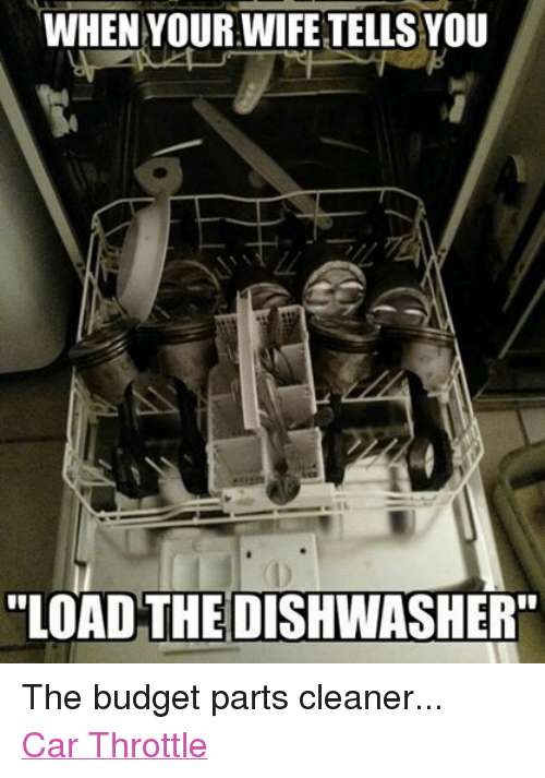 When Your Wife Tells Load The Dishwasher The Budget Parts Cleaner