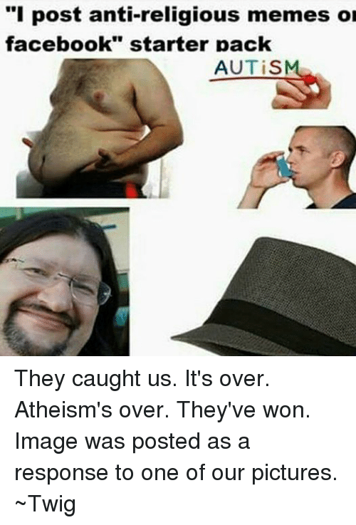 """Facebook, Meme, and Memes: """"I post anti-religious memes or  facebook"""" starter pack  AUTiS They caught us.  It's over.  Atheism's over.  They've won. Image was posted as a response to one of our pictures. ~Twig"""
