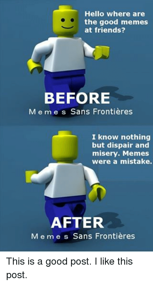 Friends, Hello, and Meme: Hello Where are  the good memes  at friends?  BEFORE  M e m e s Sans Frontieres  I know nothing  but dispair and  misery. Memes  were a mistake.  AFTER  M e m e s Sans Frontieres This is a good post. I like this post.