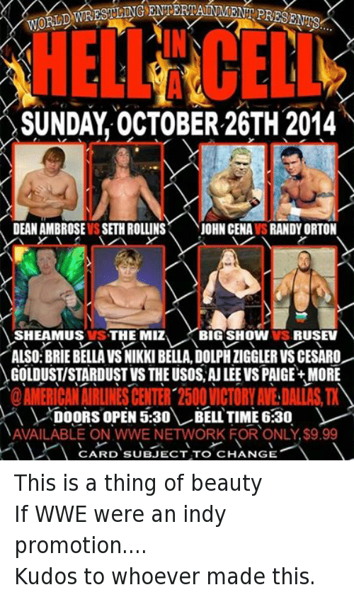 Wrestling, World Wrestling Entertainment, and Big Show: WORLD  SUNDAY OCTOBER 26TH 2014  DEAN AMBROSE IS SETH ROLLINS  JOHN CENAVSRANDYORTON  SHEAMUS VS THE MIZ  BIG SHOW VS, RUSEV  ALSO:BRIE BELLA VSNIKKI BELLA, DOLPHIIGGLERVSCESARO  GOLDUSTISTARDUST VS THEUSOS AU LEE VS PAIGE+ MORE  DOORS OPEN 5:30  BELL TIME 6:30  NAVAILABLE ON WWE NETWORK FOR ONLY $9.99  V CARD SUBJECT TO CHANGE This is a thing of beautyIf WWE were an indy promotion.... Kudos to whoever made this.