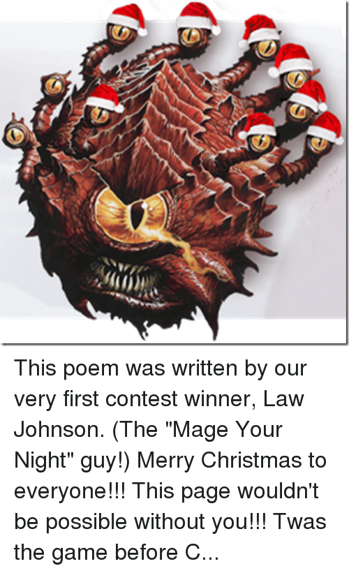 "Beard, Candy, and Candy Cane: This poem was written by our very first contest winner, Law Johnson. (The ""Mage Your Night"" guy!) Merry Christmas to everyone!!! This page wouldn't be possible without you!!! Twas the game before Christmas and all through my home... Not a PC was rolling, not even the Gnome  The party was resting, and so were the players While feasting on pizza and nachos in layers The GM was hidden, obscured by his screen Highlighting upcoming traps in bright green They'd won a hard fight, as they gave it their best But now it was calm, and the world was at rest  The Drow were all snuggled up safe in their caves With visions of Dwarves failing Fortitude saves No bandits did burgle, no merchants were trading The orcs all asleep from a long day of raiding The temples were silent, no song from their bells The Wizards had given up casting their spells When outside the game room came a cacophonous reception That everyone heard (if they made their perception) And who should be summoned to the plane of the living? But D&D Santa! The Warlord of Giving! With a loud cry for battle he kicked in the door Our group caught flat-footed from his initiative score He stood 10 feet tall, What a sight to be feared! With an Ogre-like gut and a Dwarven-like beard  His full plate was crimson with runes green and gold A candy cane halberd in fist did he hold In his off hand he wielded a heavy brown bag Weighed down by its contents of treasure and swag Our group was dead silent, the confusion was stressful His intimidate check was quite clearly successful We dodged an explosion of minis and dice As he lept on the board and roared ""Naughty or Nice? Lawful or Evil? Greedy or fair? If it's all in character, I really don't care. You've solved many riddles and slain many hoards, Now hand over that XP, it's time for rewards!"" With a deep hearty laugh and a stomp of his boot He tipped over the bag and poured out all our loot. For the Ranger a Longbow Composite +3 And a druidic ring that can summon a tree For our Bard he did offer an enchanted war drum And an ancient black bottle of 90 proof rum For our Wizard new scrolls! What a magical feast! From an Arcane handbook that still wasn't released For the Halfling, two daggers, one black and one white that would make him unseen as he snuck through the night For the cleric a symbol of his God of healing To prevent all the damage our foes would be dealing  And last but not least, our own Dungeon Master Neither monster, nor fighter, nor cleric nor caster.  ""For you, Mr. GM."" he said with a squeal As he offered new dice made of real stainless steel ""They're wicked and lucky, much more than you'd think. And sure to roll 20's"" he implied with a wink.  For they both knew the game all the DMs had played It matters not what they rolled, just the sound that they made With a cry to the heavens he called to the night And a dragon descended to him from it's flight He swung one leg over and they took to the sky We all cheered and waved as we said our goodbye His entrance was sudden, his exit abrupt We'd survived the encounter and all leveled up  You could hear him call out from the Dragon he'd tamed,  ""Merry Christmas to all and to all a good game!"""