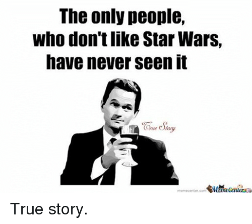 Facebook True story 46867b the only people who don't like starwars have never seen it true