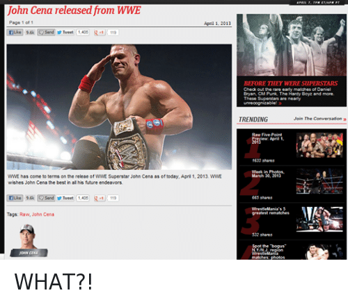 Future, John Cena, and Wrestling: John Cena released from WWE  Page 1 of 1  April 1. 2013  nuke 9.6k Send Tweet 1,405  R -1 119  WWE has come to terms on the releae of WWE Superstar John Cena as of today, April 1, 2013. WWE  wishes John Cena the best in all his future endeavors,  e 9.6k  Send Tweet  1.405 R-1 119  Tags: Raw, John Cena  BEFORE THEY WERE SUPERSTARS  Check out the rare early matches of Daniel  Bryan, CM Punk, The Hardy Boyz and more.  These Superstars are  unrecognizable  TRENDING  Join The Conversation  Raw Five-Point  April 1.  2013  1633 shares  Week in Photos.  March 30, 2013  665 shares  WrestleMania's 5  greatest rematches  532 shares  WrestleMania  matches: photos WHAT?!