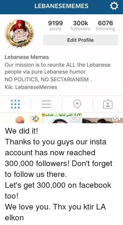 Facebook, Kik, and Love: LEBANESEMEMES  9199 300k  6076  posts  followers following  Edit Profile  Lebanese Memes  Our mission is to reunite ALL the Lebanese  people via pure Lebanese humor  NO POLITICS, NO SECTARIANISM  Kik: LebaneseMemes We did it! Thanks to you guys our insta account has now reached 300,000 followers! Don't forget to follow us there. Let's get 300,000 on facebook too! We love you. Thx you ktir LA elkon