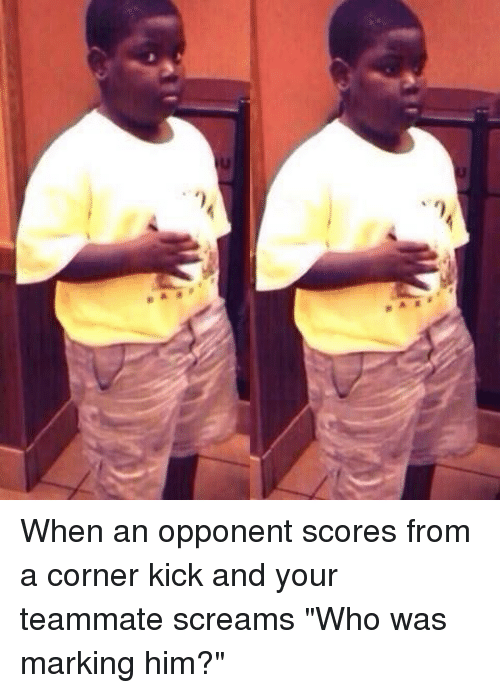When An Opponent Scores From A Corner Kick And Your Teammate Screams