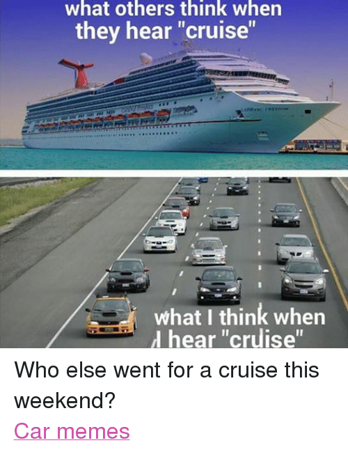 """Cars, Meme, and Memes: what others think when  they hear """"cruise""""  what I think when  hear """"cruise"""" Who else went for a cruise this weekend? Car memes"""