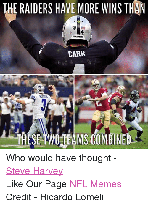 Meme, Memes, and Nfl: THE RAIDERS HAVE MORE WINS THAN  RAIDERS  CARR  THESE TWO TEAMS COMBINED Who would have thought - Steve Harvey Like Our Page NFL Memes Credit - Ricardo Lomeli