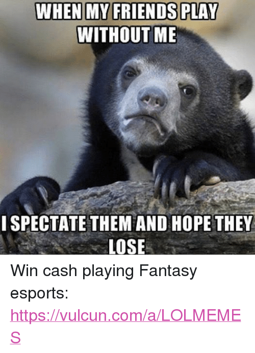 WHEN MY FRIENDS PLAY WITHOUT ME I SPECTATE THEM AND HOPE
