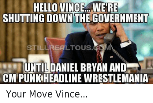 Hello, Wrestling, and World Wrestling Entertainment: HELLO VINCE. WERE  SHUTTING DOWN THE GOVERNMENT  LTOUS.  UNTIL DANIEL BRYAN AND  CMPUNKHEADLINE WIRESTLEMANIA Your Move Vince...