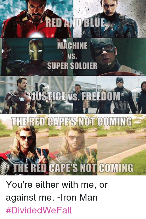 Iron Man, Ironic, and Soldiers: RED AND BLUE  MACHINE  VS.  SUPER SOLDIER  ERUUSTICE VS. FREEDOM  THE  RED CAPES NOT COMING  THE RED S NOT COMING You're either with me, or against me. -Iron Man ‪#‎DividedWeFall‬