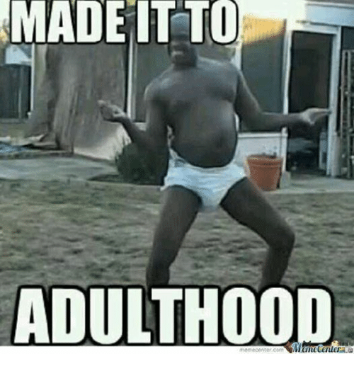 Funny, Meme, and Memes: MADE IT TO  ADULTHOOD  meme center.com  Mame Center