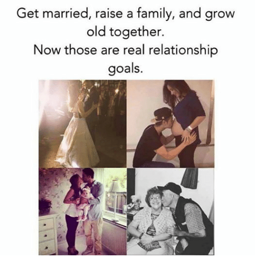 family goals and relationships get married raise a family and grow