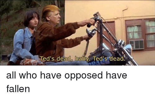 Baby, It's Cold Outside, Ted, and Dank Memes: Ted's dead baby. Ted dead. all who have opposed have fallen
