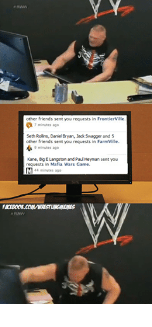 FarmVille, Friends, and Wrestling: other friends sent you requests in FrontierVille  7 minutes ago  Seth Rollins, Daniel Bryan, Jack Swagger and 5  other friends sent you requests in FarmVille.  9 minutes ago  Kane, Big ELangston and Paul Heyman sent you  requests in Mafia Wars Game.  44 minutes ago  RAW