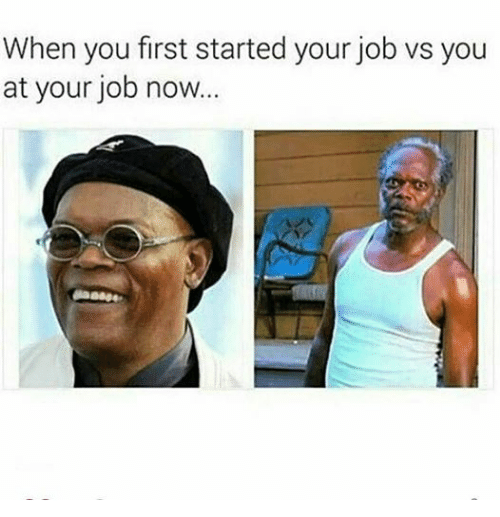 When You First Started Your Job Vs You At Your Job Now