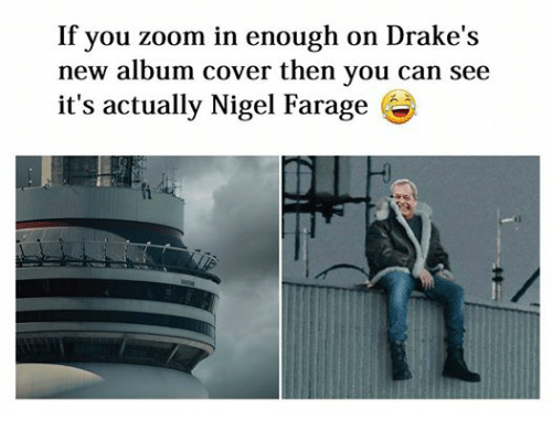 Drake, Zoom, and Covers: If you zoom in enough on Drake's  new album cover then you can see  it's actually Nigel Farage