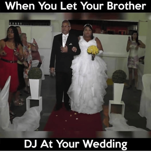 Wedding, Dank Memes, and Brother: When You Let Your Brother  DJ At Your Wedding
