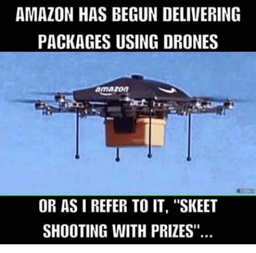 Amazon Drone And Drones AMAZON HAS BEGUN DELIVERING PACKAGES USING DRONES Amaron OR AS I REFER TO IT SKEET SHOOTING WITH PRIZES