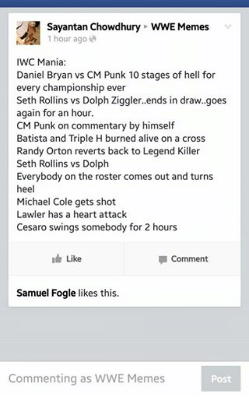 Alive, Meme, and Memes: Sayantan Chowdhury WWE Memes  1 hour ago  IWC Mania  Daniel Bryan vs CM Punk 10 stages of hell for  every championship ever  Seth Rollins vs Dolph Ziggler. ends in draw. goes  again for an hour  CM Punk on commentary by himself  Batista and Triple H burned alive on a cross  Randy Orton reverts back to Legend Killer  Seth Rollins vs Dolph  Everybody on the roster comes out and turns  heel  Michael Cole gets shot  Lawler has a heart attack  Cesaro swings somebody for 2 hours  Like  la Comment  Samuel Fogle likes this.  Commenting as WWE Memes