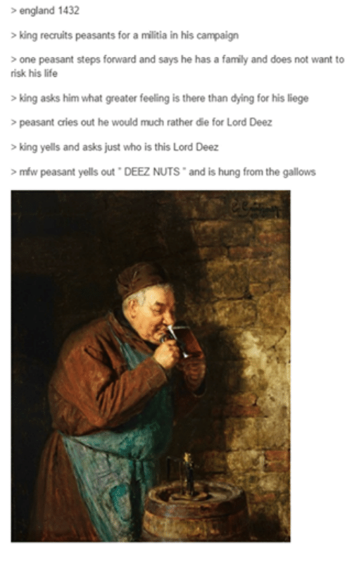 Crying, Deez Nuts, and Doe: england 1432  king recruits peasants for a militia in his campaign  one peasant steps forward and says he has a family and does not want to  risk his life  king asks him what greater feeling is there than dying for his liege  peasant cries out he would much rather die for Lord Deez  king yells and asks just who is this Lord Deez  mfw peasant yells out DEEZ NUTS and is hung from the gallows
