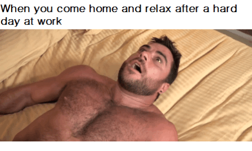 When You Come Home and Relax After a Hard Day at Work | Work