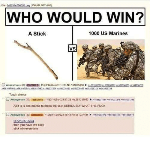 Fucking, Anonymous, and Break: File: 1411924096398  png 356 KB, 917x483)  WHO WOULD WIN?  A Stick  1000 US Marines  VS  Tough choice  O Anonymous (ID  Tatenuwzg) 11/23w144sun)23:17:28 No 581037053 eesauguma eesaloanss  All it is is one marine to break the stick SERIOUSLY WHAT THE FUCK  Anonymous (D: 1  No.581037181  103  then you have two stick  stick win everytime