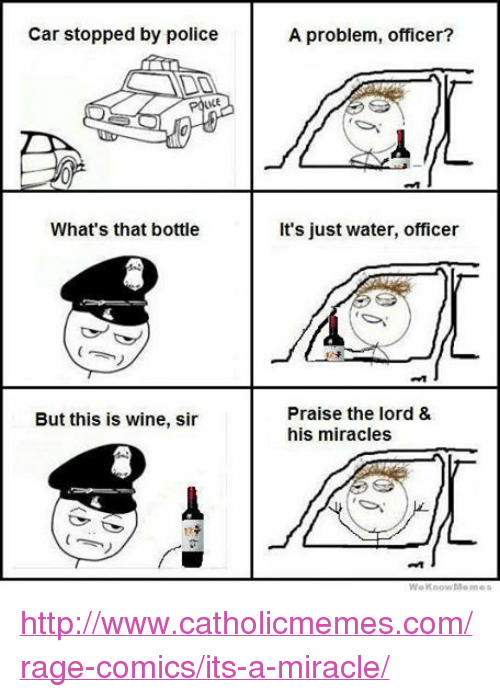 Cars, Meme, and Memes: Car stopped by police  What's that bottle  But this is wine, sir  A problem, officer?  It's just water, officer  Praise the lord &  his miracles  We know Memes http://www.catholicmemes.com/rage-comics/its-a-miracle/
