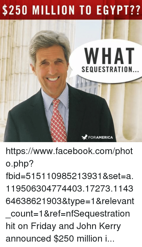 Facebook, Friday, and Obama: $250 MILLION TO EGYPT??  WHAT  SEQUESTRATION  FORAMERICA https://www.facebook.com/photo.php?fbid=515110985213931&set=a.119506304774403.17273.114364638621903&type=1&relevant_count=1&ref=nfSequestration hit on Friday and John Kerry announced $250 million in aid for Egypt on Sunday. LIKE if you agree Obama's priorities are screwed up!