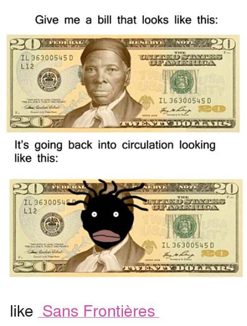 Meme, Memes, and Dank Memes: Give me a bill that looks like this:  RO  IL 36300 545 D  L12  CA IL 36300545 D  It's going back into circulation looking  like this:  20  IL 3630054  L12  IL 36300545 D like Memes Sans Frontières