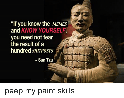 """Know Yourself, Meme, and Memes: """"If you know the MEMES  and  KNOW YOURSELF  you need not fear  the result of a  hundred SHITPOSTS  Sun Tzu peep my paint skills"""