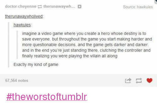 Destiny, Doctor, and Finals: doctor-cheyenne  therunawaywh...  Source: hawk ules  the runawaywholived  hawk ules  imagine a video game where you create a hero whose destiny is to  save everyone, but throughout the game you start making harder and  more questionable decisions, and the game gets darker and darker  and in the end you're just standing there, clutching the controller and  finally realizing you were playing the villain all along  Exactly my kind of game  67,564 notes #theworstoftumblr