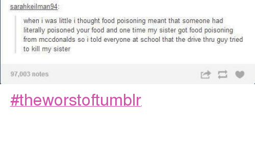 Driving, Food, and Funny: sarahkeilman94.  when i was little i thought food poisoning meant that someone had  literally poisoned your food and one time my sister got food poisoning  from mccdonalds so i told everyone at school that the drive thru guy tried  to kill my sister  97,003 notes #theworstoftumblr