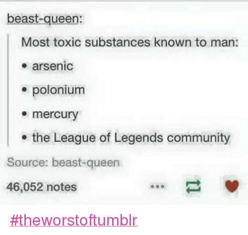 Community, Funny, and League of Legends: beast-queen:  Most toxic substances known to man:  arsenic  polonium  mercury  the League of Legends community  Source: beast-queen  46,052 notes ‪#‎theworstoftumblr‬