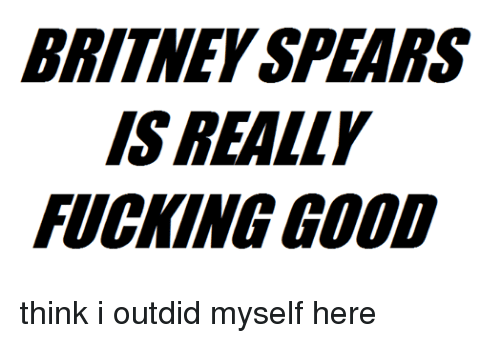 Britney Spears, Fucking, and Fuck: BRITNEY SPEARS  IS REALLY  FUCKING GOOD think i outdid myself here