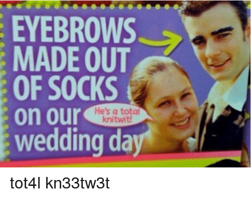Wedding, Dank Memes, and Ons: EYEBROWS  MADE OUT  OF SOCKS  on our  He's a total  knitwi  wedding da tot4l kn33tw3t