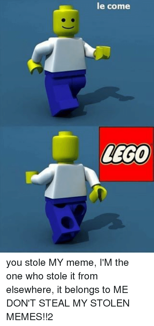 Lego, Meme, and Memes: le come  LEGO you stole MY meme, I'M the one who stole it from elsewhere, it belongs to ME DON'T STEAL MY STOLEN MEMES!!2
