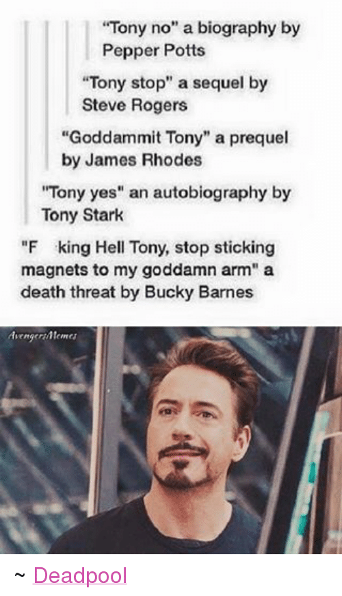 """Roger, Deadpool, and Avengers: """"Tony no"""" a biography by  Pepper Potts  """"Tony stop"""" a sequel by  Steve Rogers  """"Goddam mit Tony"""" a prequel  by James Rhodes  """"Tony yes"""" an autobiography by  Tony Stark  """"F king Hell Tony, stop sticking  magnets to my goddamn arm"""" a  death threat by Bucky Barnes  YAvengern/Mentes ~ Deadpool"""