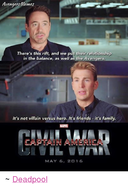 Family, Friends, and Relationships: AvengersMemes  There's this rift, and we put their relationship  in the balance, as well as the  Avengers.  It's not villain versus hero. It's friends it's family.  MARNE  MAY 6  20 16 ~ Deadpool