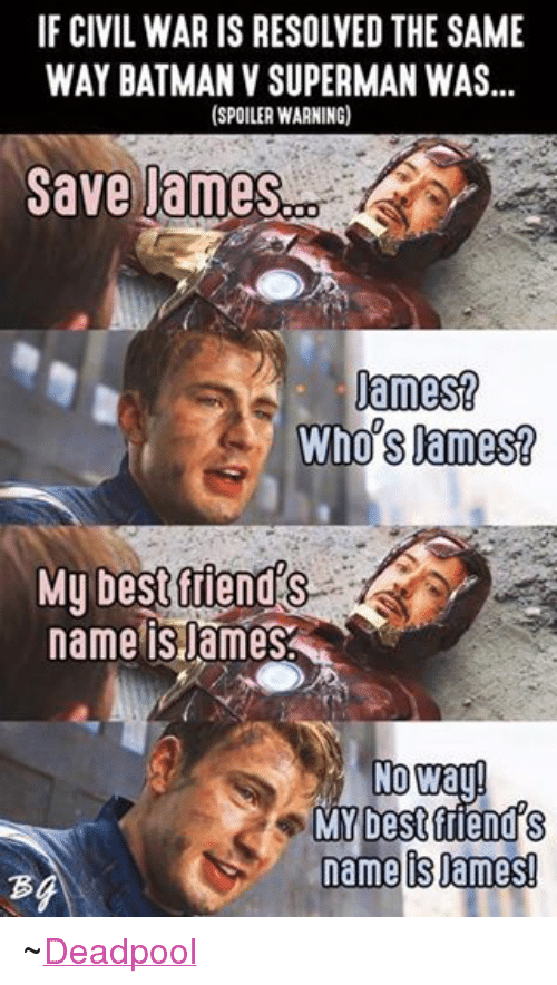 Batman, Best Friend, and Friends: IF CIVIL WAR IS RESOLVED THE SAME  WAY BATMAN V SUPERMAN WAS  (SPOILER WARNING)  Save James  James?  Who's James?  My best fiends te  name is ames  No Way!  MY best friend S  N name ames! ~Deadpool