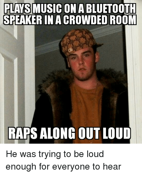Music, Rap, and Crowd: PLAYS MUSIC ON ABLUETOOTH  SPEAKER IN A CROWDED  ROOM  RAPS ALONG OUT LOUD He was trying to be loud enough for everyone to hear
